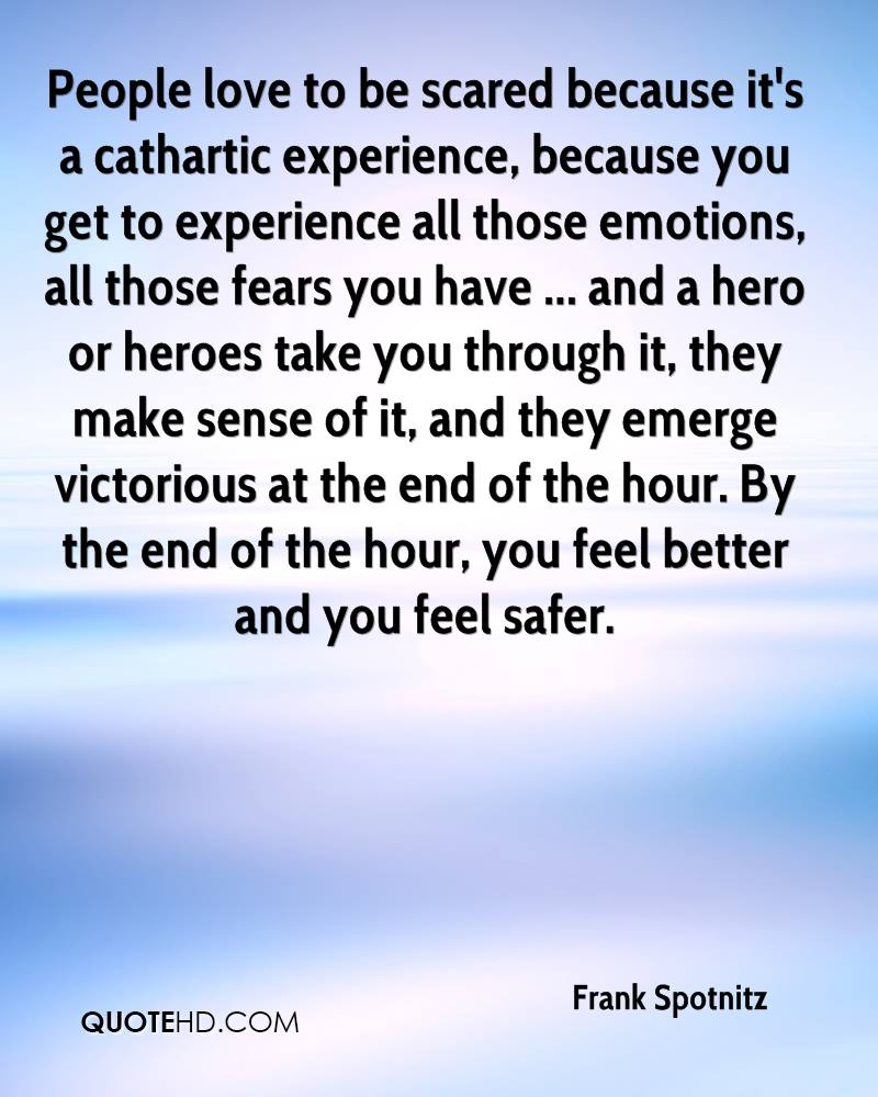 People love to be scared because it's a cathartic experience, because you get to experience all those emotions, all those fears you have ... and a hero or heroes take you through it, they make sense of it, and they emerge victorious at the end of the hour. By the end of the hour, you feel better and you feel safer.