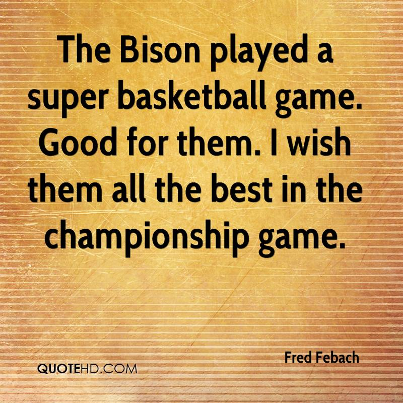 The Bison played a super basketball game. Good for them. I wish them all the best in the championship game.
