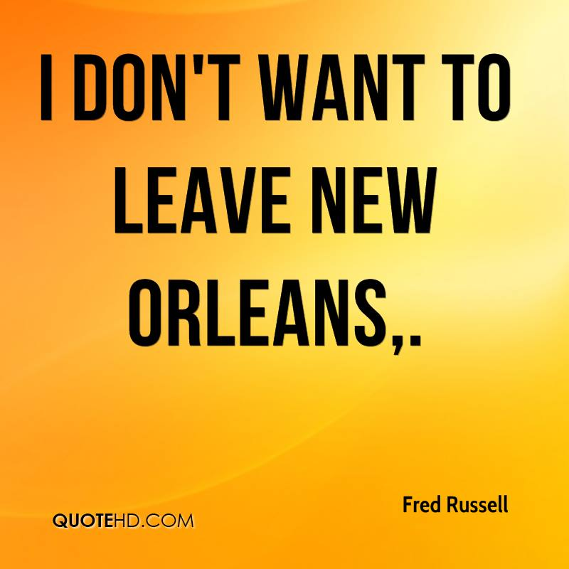 I don't want to leave New Orleans.