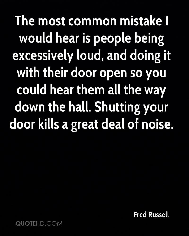 The most common mistake I would hear is people being excessively loud, and doing it with their door open so you could hear them all the way down the hall. Shutting your door kills a great deal of noise.