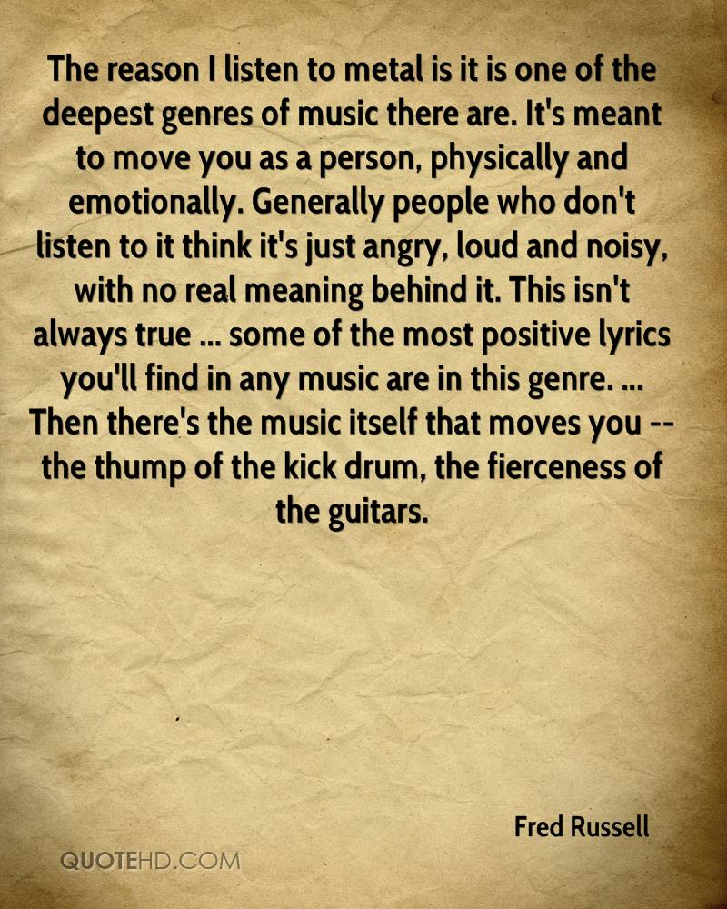 The reason I listen to metal is it is one of the deepest genres of music there are. It's meant to move you as a person, physically and emotionally. Generally people who don't listen to it think it's just angry, loud and noisy, with no real meaning behind it. This isn't always true ... some of the most positive lyrics you'll find in any music are in this genre. ... Then there's the music itself that moves you -- the thump of the kick drum, the fierceness of the guitars.