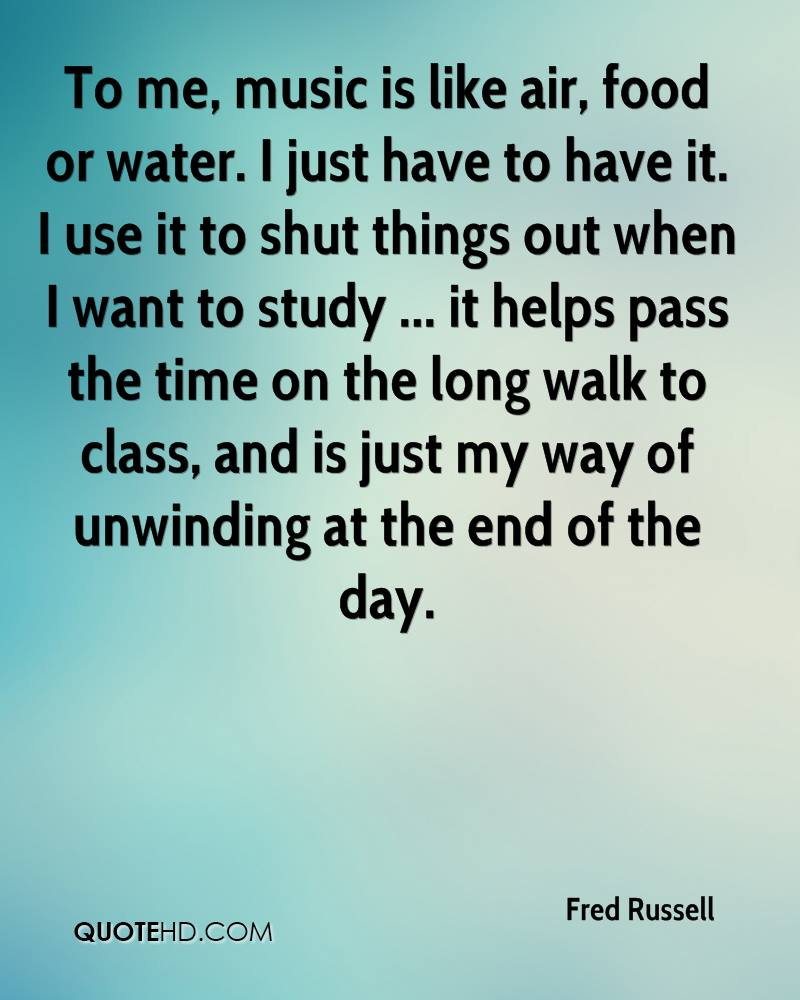To me, music is like air, food or water. I just have to have it. I use it to shut things out when I want to study ... it helps pass the time on the long walk to class, and is just my way of unwinding at the end of the day.