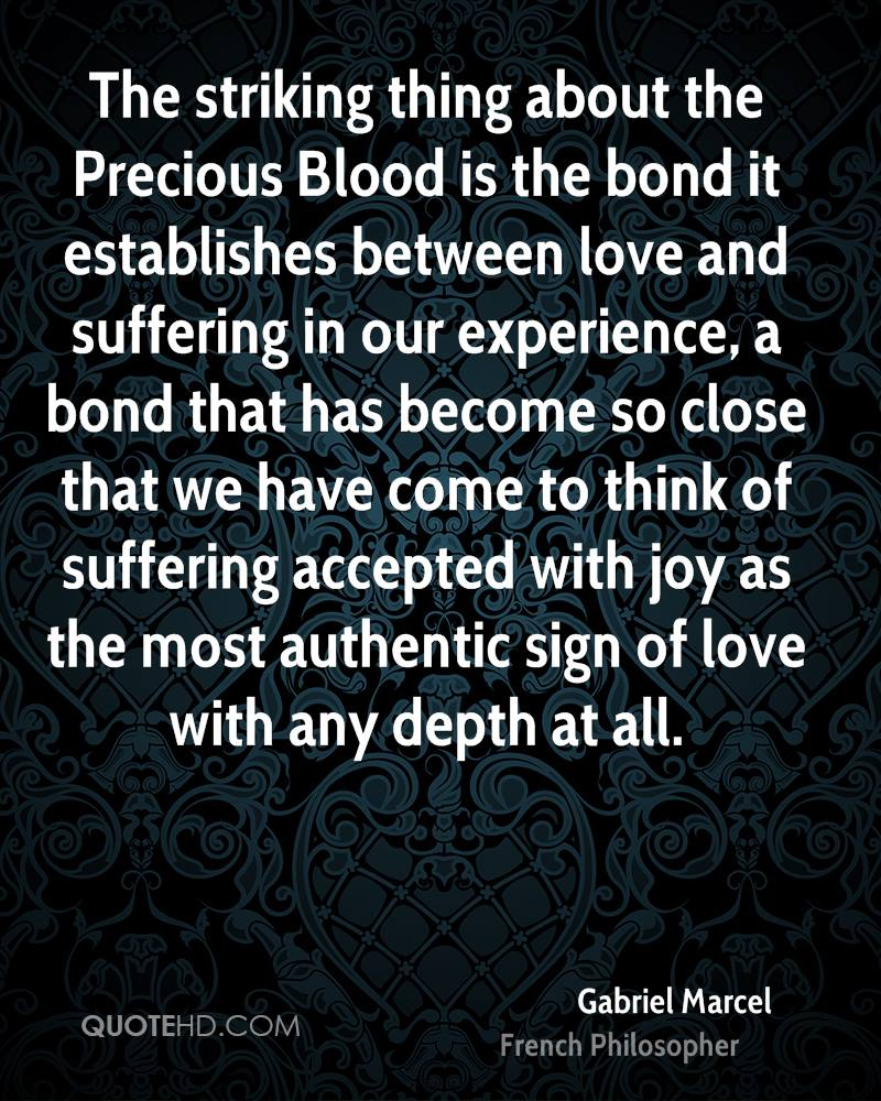 The striking thing about the Precious Blood is the bond it establishes between love and suffering in our experience, a bond that has become so close that we have come to think of suffering accepted with joy as the most authentic sign of love with any depth at all.