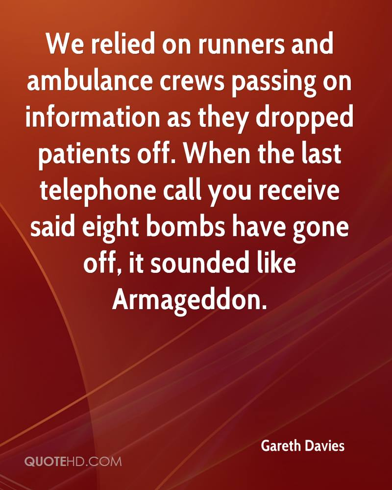 We relied on runners and ambulance crews passing on information as they dropped patients off. When the last telephone call you receive said eight bombs have gone off, it sounded like Armageddon.