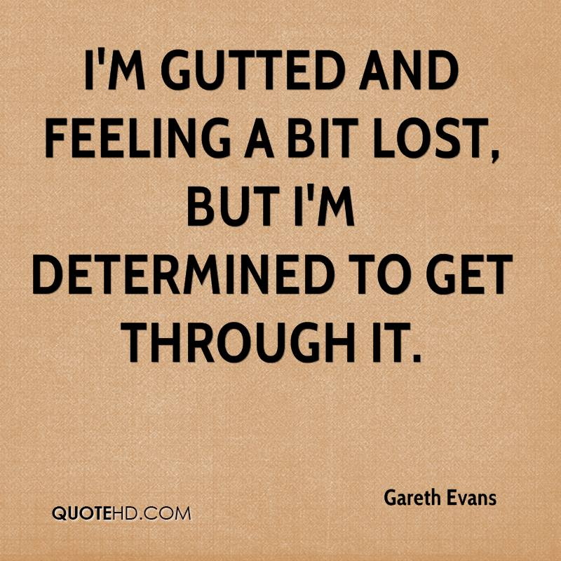I'm gutted and feeling a bit lost, but I'm determined to get through it.