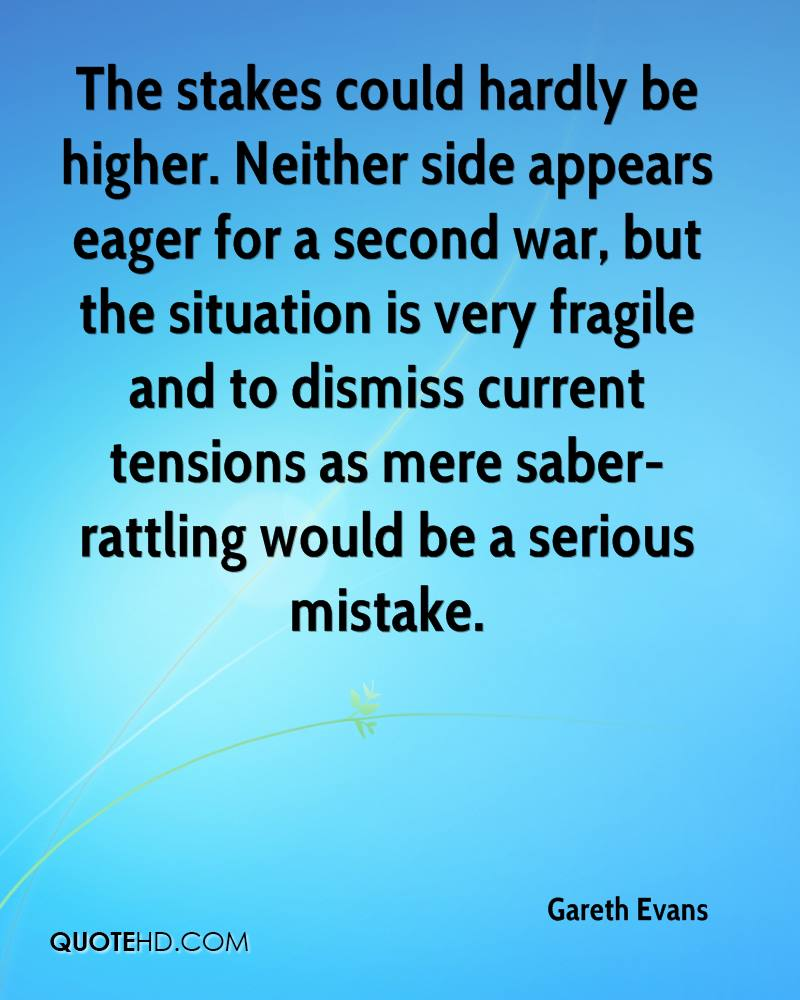 The stakes could hardly be higher. Neither side appears eager for a second war, but the situation is very fragile and to dismiss current tensions as mere saber-rattling would be a serious mistake.
