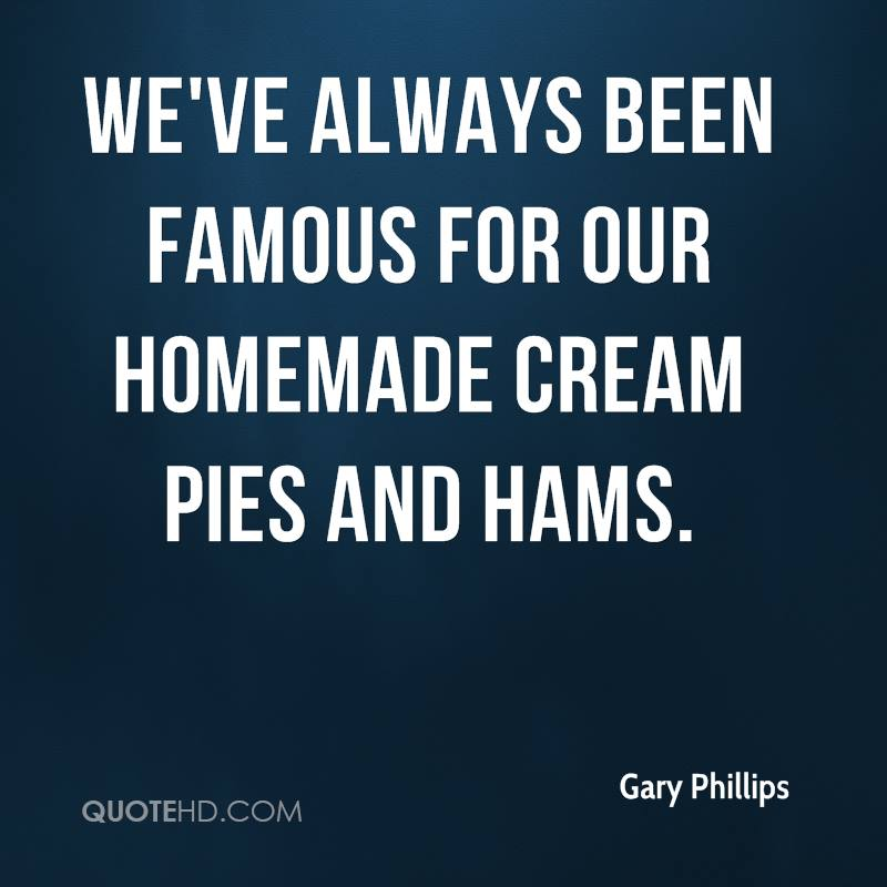 We've always been famous for our homemade cream pies and hams.