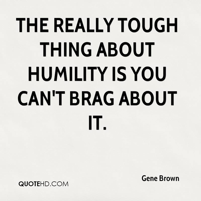 The really tough thing about humility is you can't brag about it.