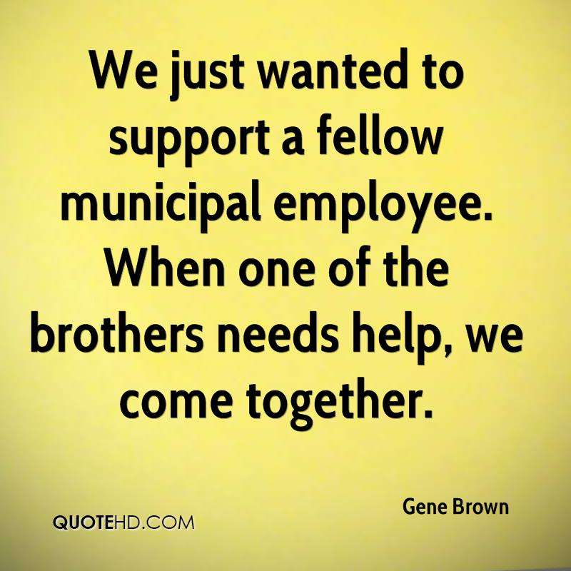 We just wanted to support a fellow municipal employee. When one of the brothers needs help, we come together.