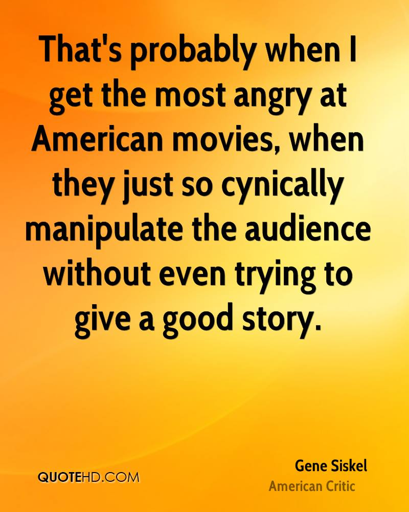 That's probably when I get the most angry at American movies, when they just so cynically manipulate the audience without even trying to give a good story.