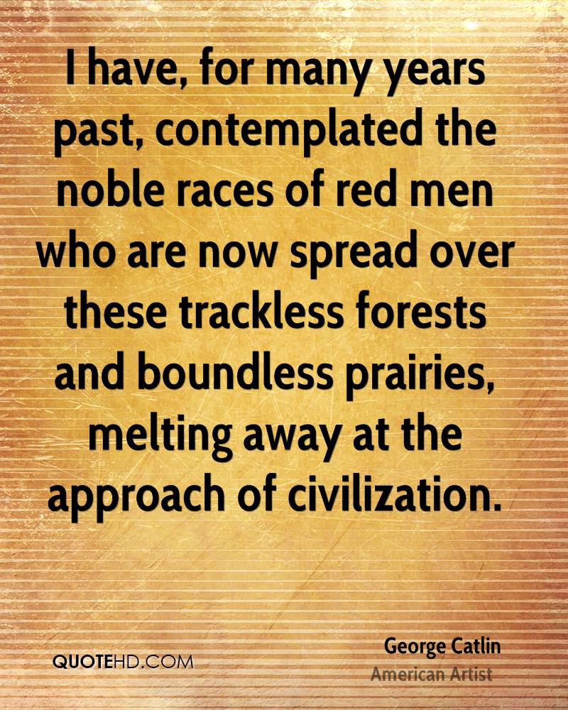 I have, for many years past, contemplated the noble races of red men who are now spread over these trackless forests and boundless prairies, melting away at the approach of civilization.