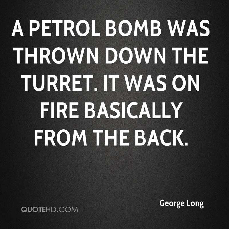 A petrol bomb was thrown down the turret. It was on fire basically from the back.