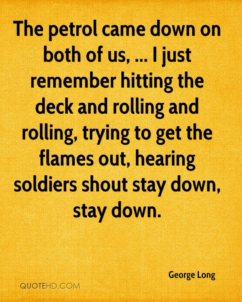 The petrol came down on both of us, ... I just remember hitting the deck and rolling and rolling, trying to get the flames out, hearing soldiers shout stay down, stay down.