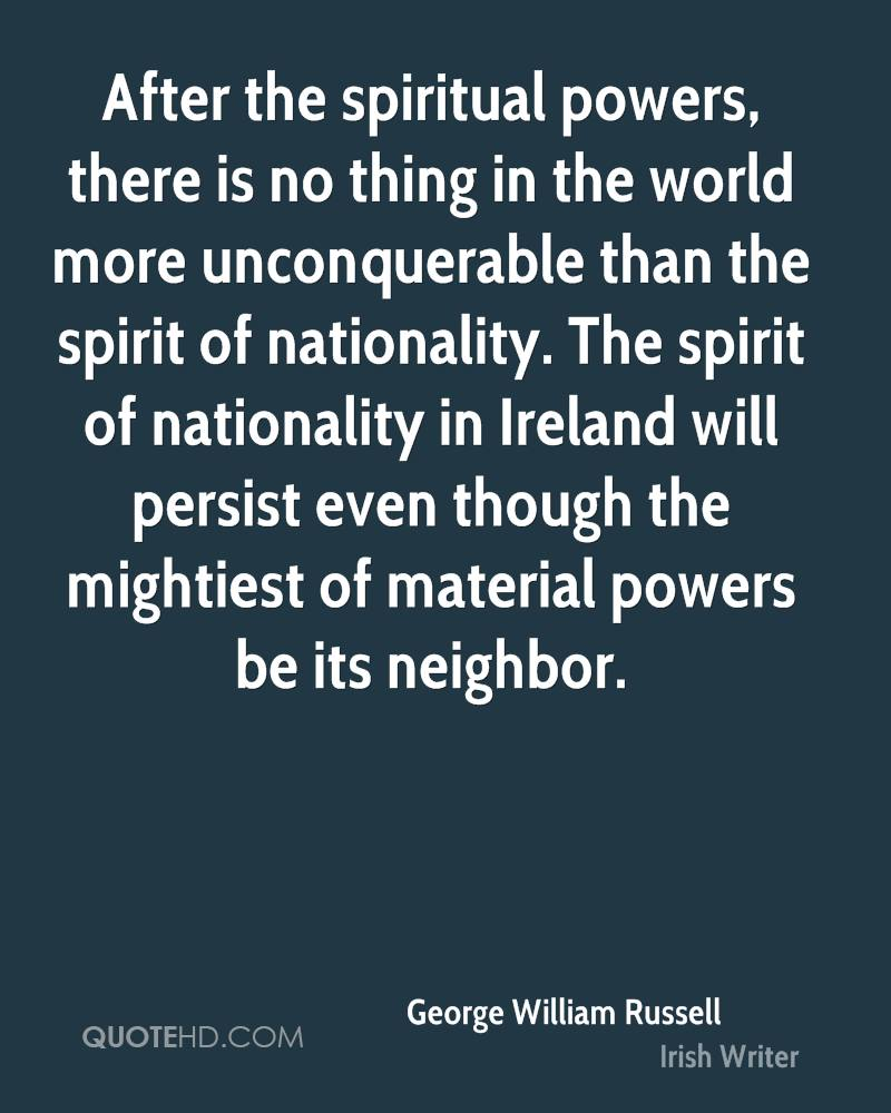 After the spiritual powers, there is no thing in the world more unconquerable than the spirit of nationality. The spirit of nationality in Ireland will persist even though the mightiest of material powers be its neighbor.
