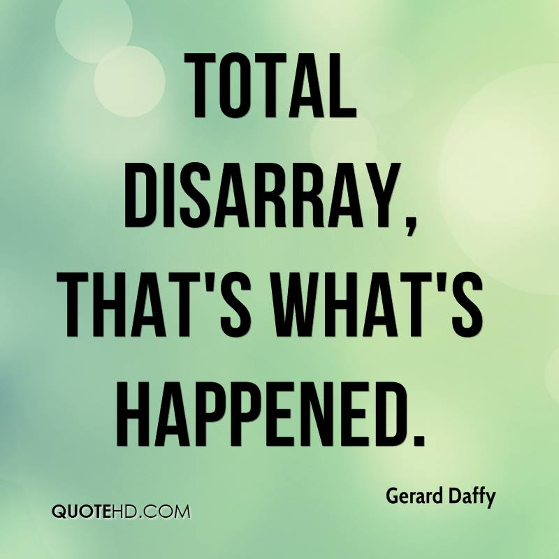 Total disarray, that's what's happened.