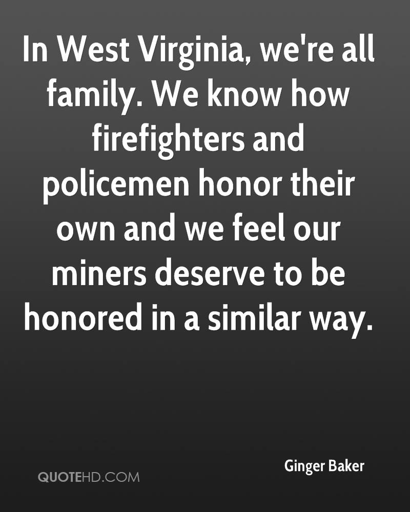 In West Virginia, we're all family. We know how firefighters and policemen honor their own and we feel our miners deserve to be honored in a similar way.