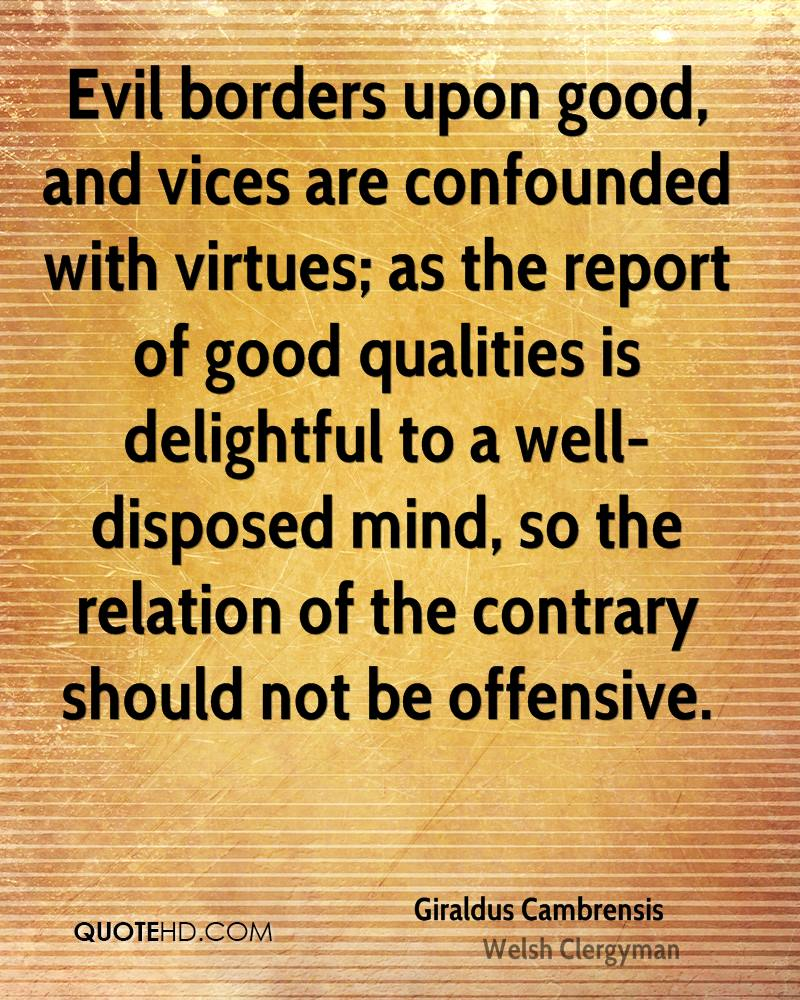 Evil borders upon good, and vices are confounded with virtues; as the report of good qualities is delightful to a well-disposed mind, so the relation of the contrary should not be offensive.