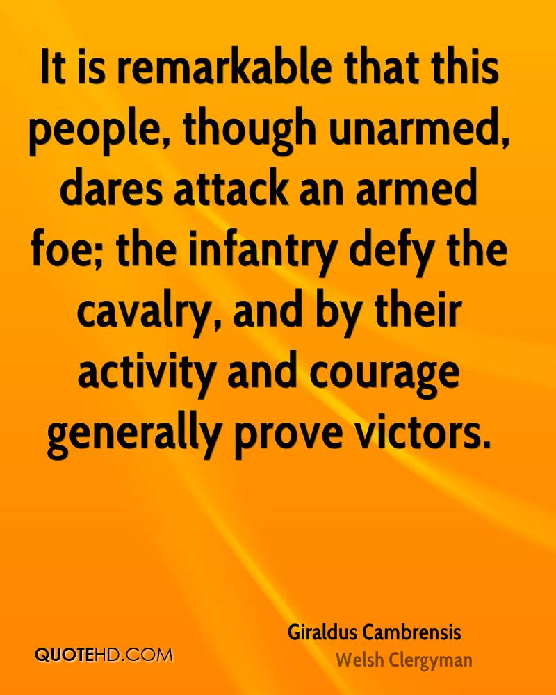 It is remarkable that this people, though unarmed, dares attack an armed foe; the infantry defy the cavalry, and by their activity and courage generally prove victors.