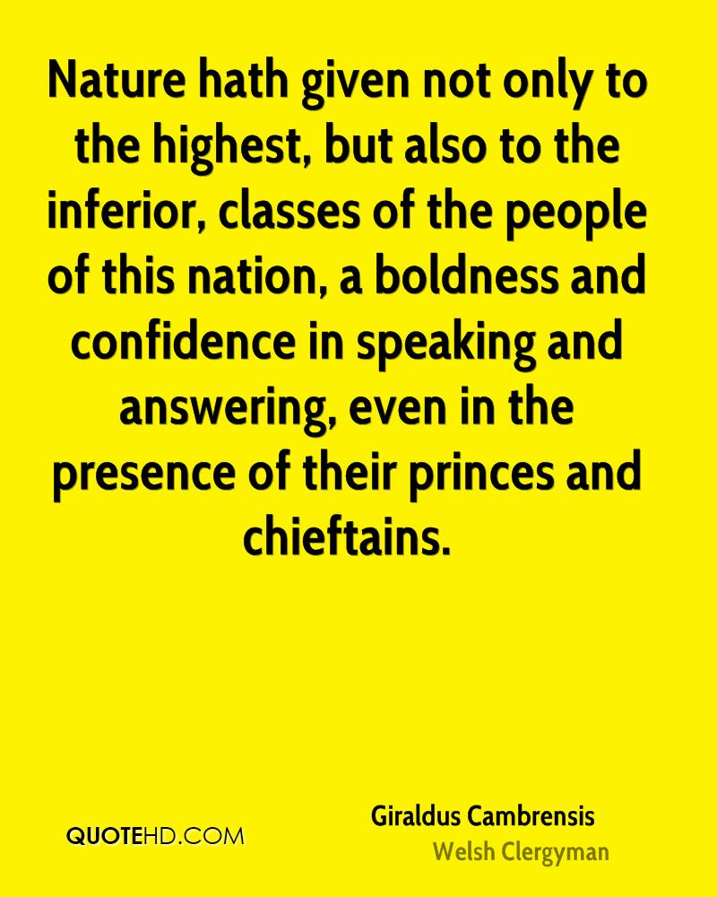 Nature hath given not only to the highest, but also to the inferior, classes of the people of this nation, a boldness and confidence in speaking and answering, even in the presence of their princes and chieftains.