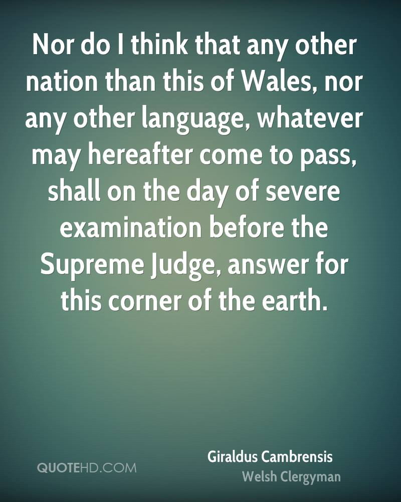 Nor do I think that any other nation than this of Wales, nor any other language, whatever may hereafter come to pass, shall on the day of severe examination before the Supreme Judge, answer for this corner of the earth.