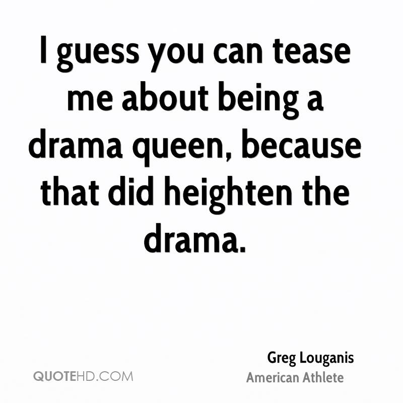 I guess you can tease me about being a drama queen, because that did heighten the drama.