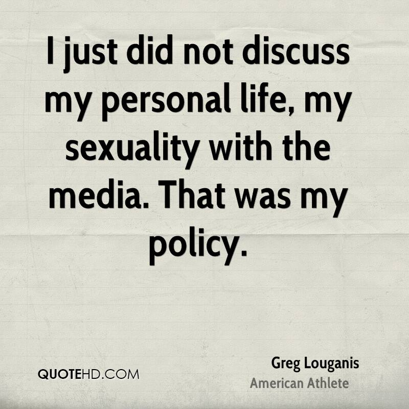 I just did not discuss my personal life, my sexuality with the media. That was my policy.