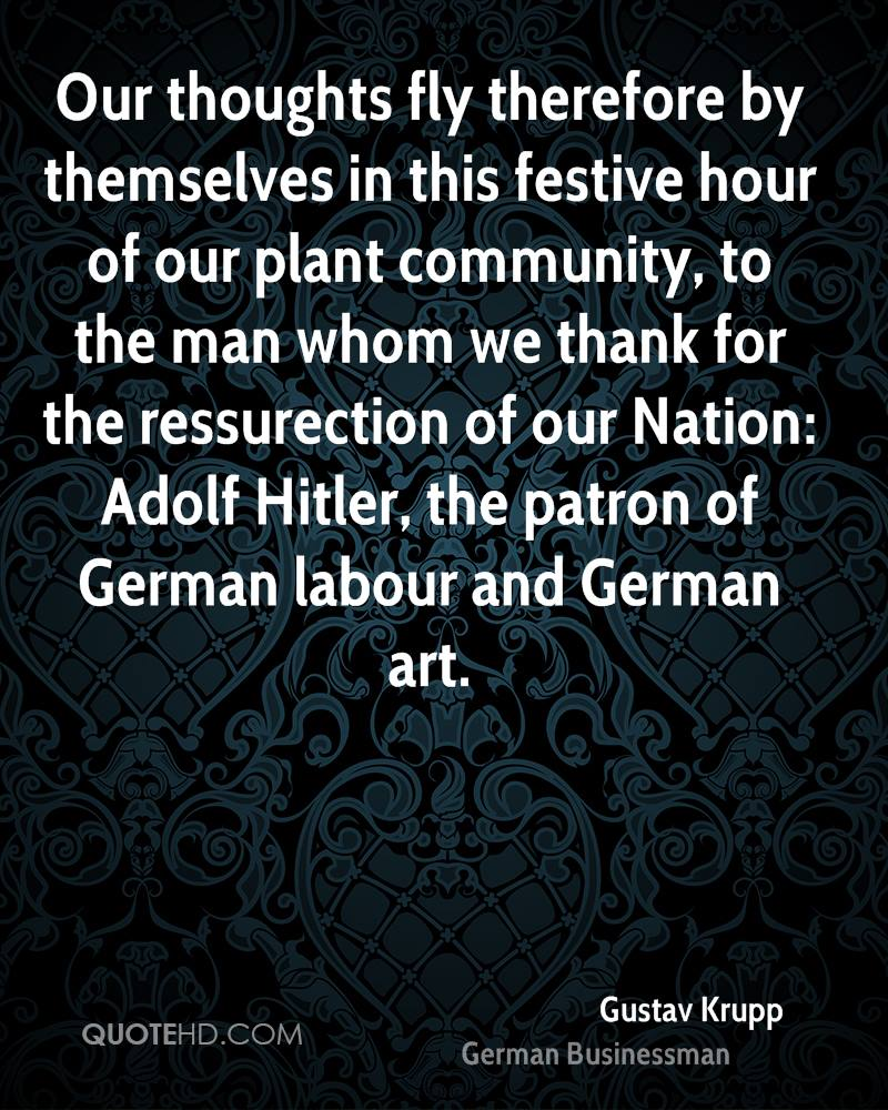 Our thoughts fly therefore by themselves in this festive hour of our plant community, to the man whom we thank for the ressurection of our Nation: Adolf Hitler, the patron of German labour and German art.