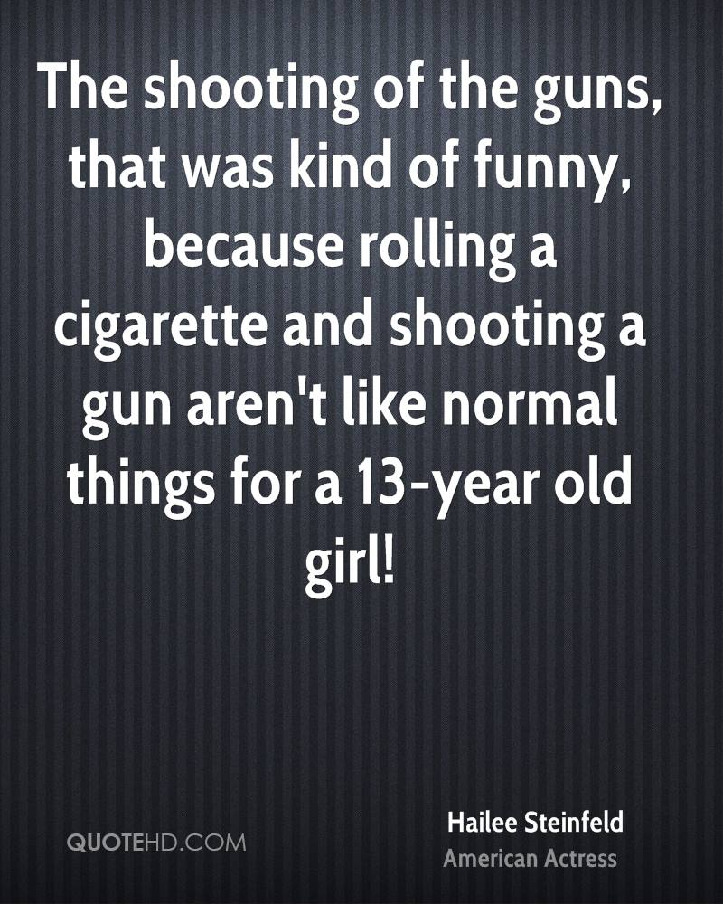 The shooting of the guns, that was kind of funny, because rolling a cigarette and shooting a gun aren't like normal things for a 13-year old girl!