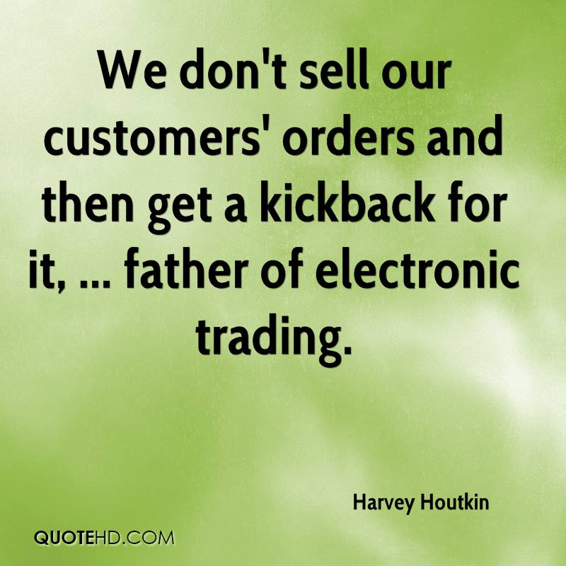 We don't sell our customers' orders and then get a kickback for it, ... father of electronic trading.