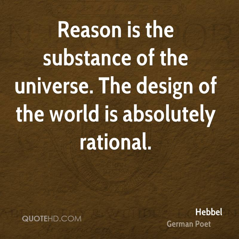 Reason is the substance of the universe. The design of the world is absolutely rational.