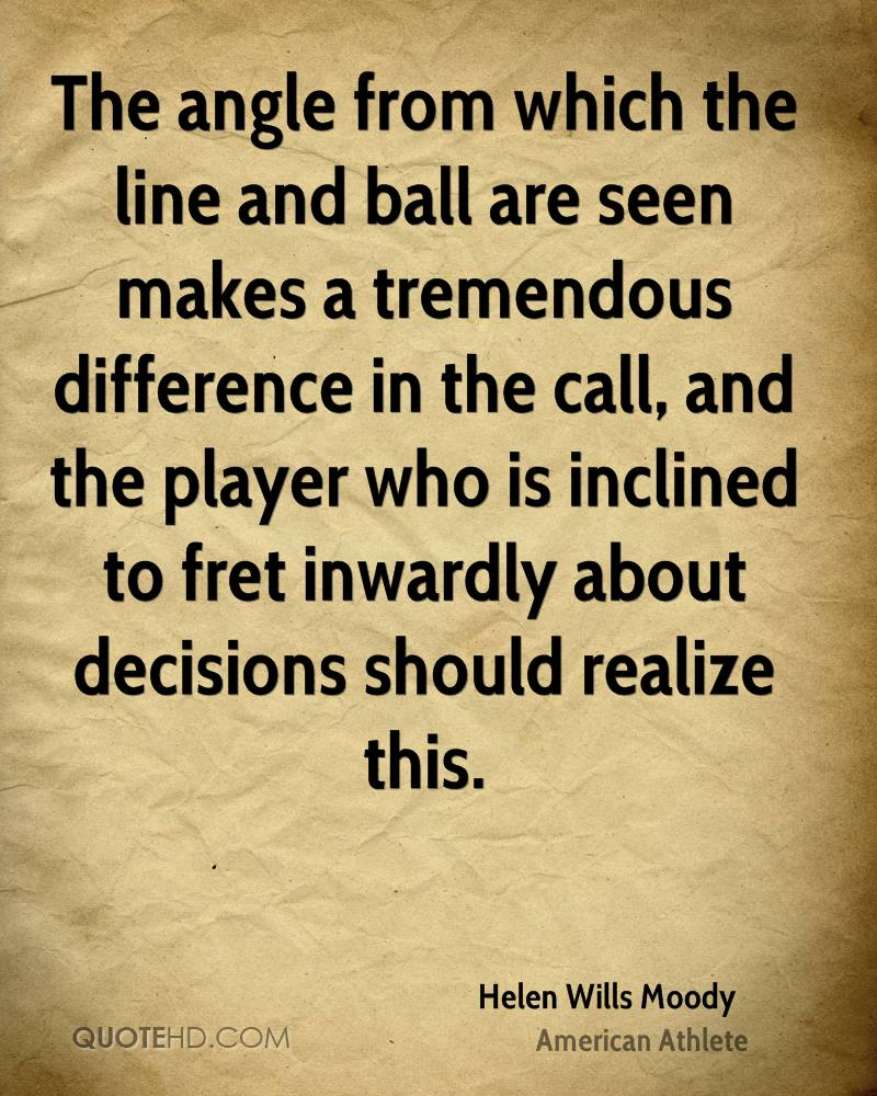 The angle from which the line and ball are seen makes a tremendous difference in the call, and the player who is inclined to fret inwardly about decisions should realize this.