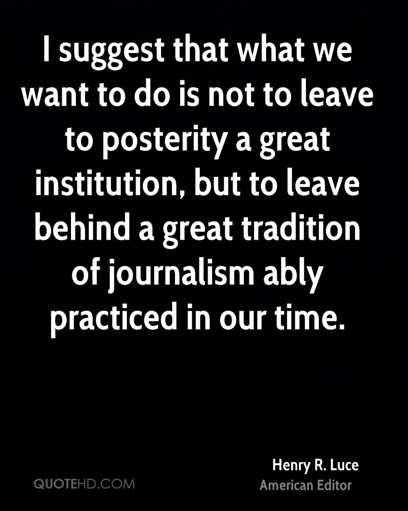 I suggest that what we want to do is not to leave to posterity a great institution, but to leave behind a great tradition of journalism ably practiced in our time.