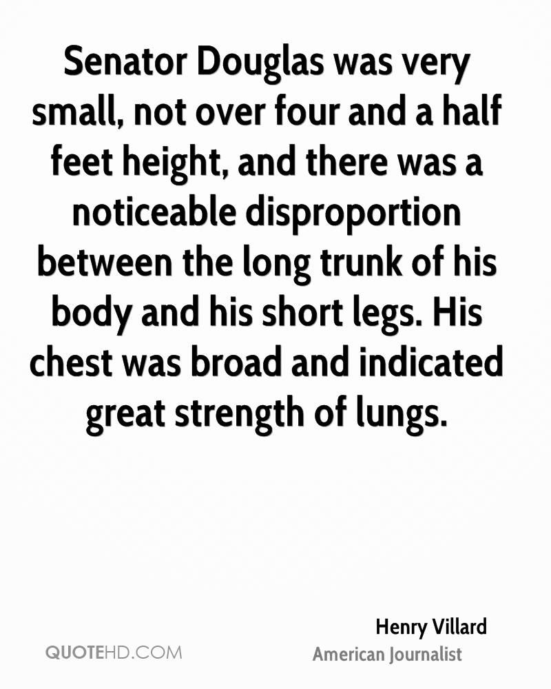 Senator Douglas was very small, not over four and a half feet height, and there was a noticeable disproportion between the long trunk of his body and his short legs. His chest was broad and indicated great strength of lungs.