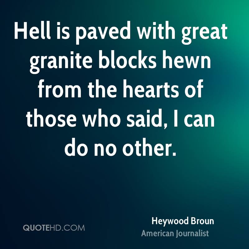 Hell is paved with great granite blocks hewn from the hearts of those who said, I can do no other.