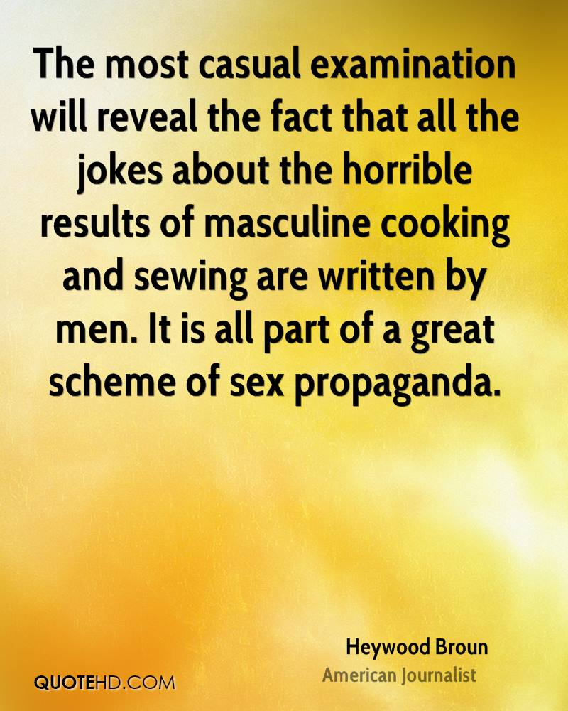 The most casual examination will reveal the fact that all the jokes about the horrible results of masculine cooking and sewing are written by men. It is all part of a great scheme of sex propaganda.