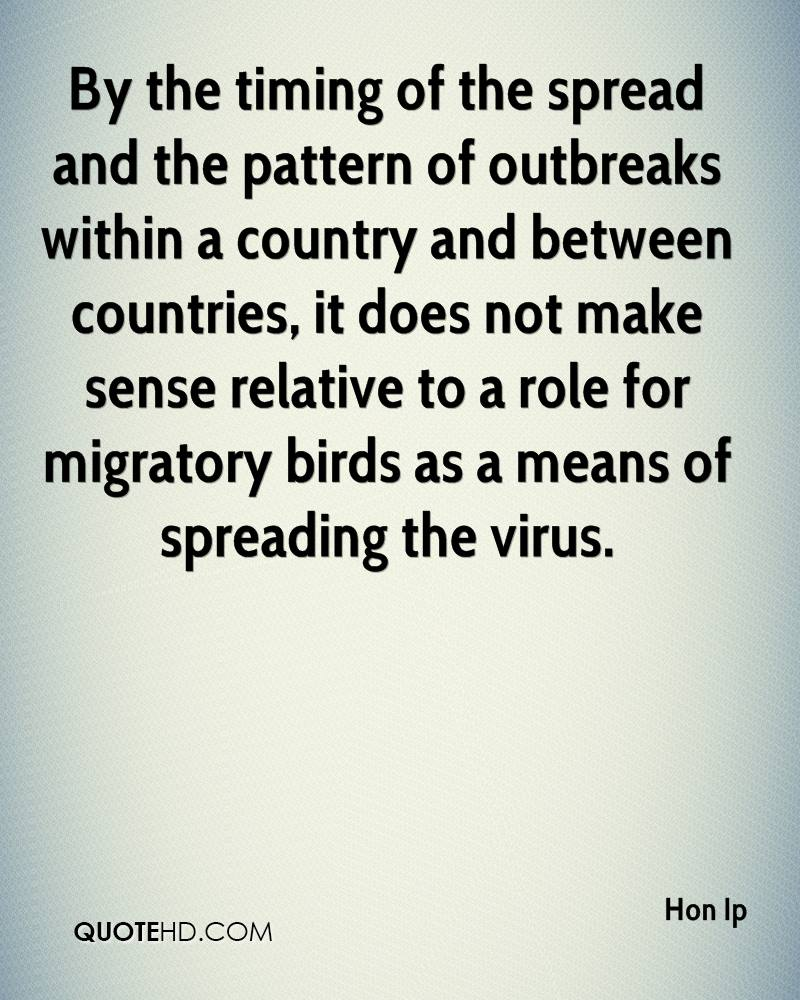 By the timing of the spread and the pattern of outbreaks within a country and between countries, it does not make sense relative to a role for migratory birds as a means of spreading the virus.
