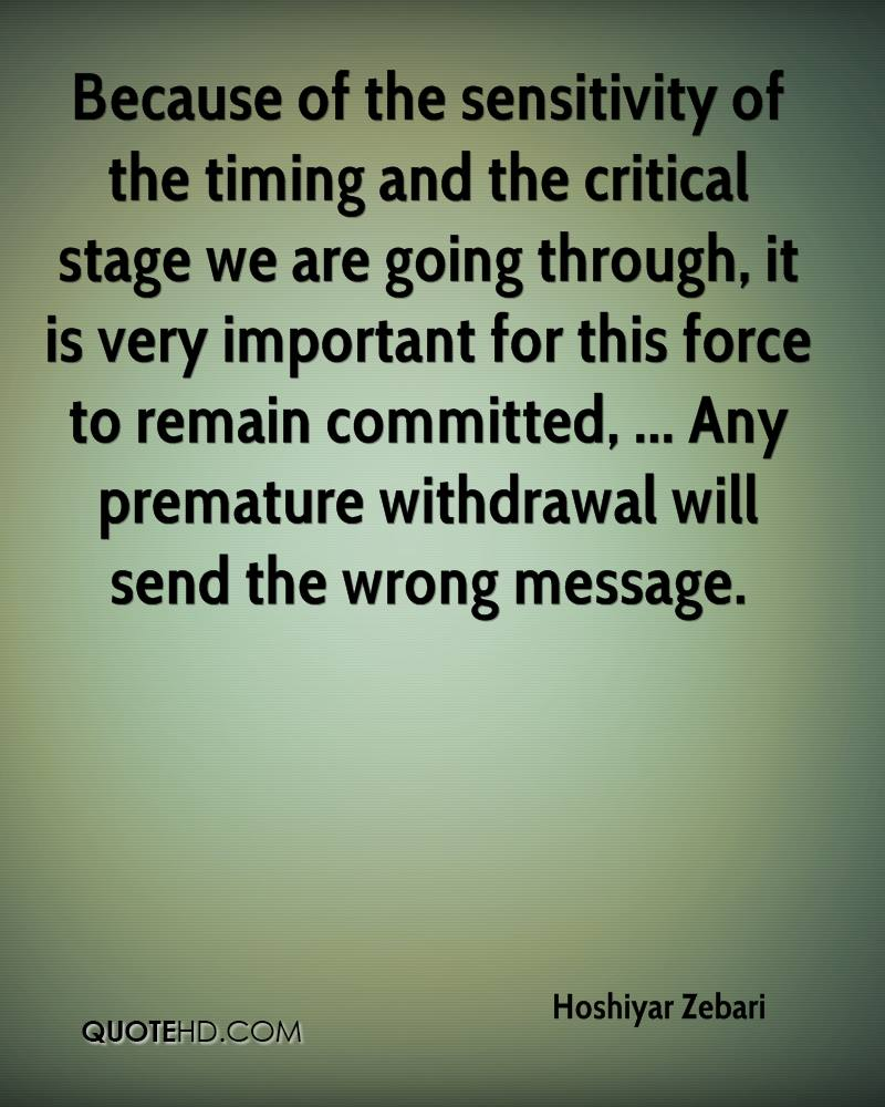 Because of the sensitivity of the timing and the critical stage we are going through, it is very important for this force to remain committed, ... Any premature withdrawal will send the wrong message.