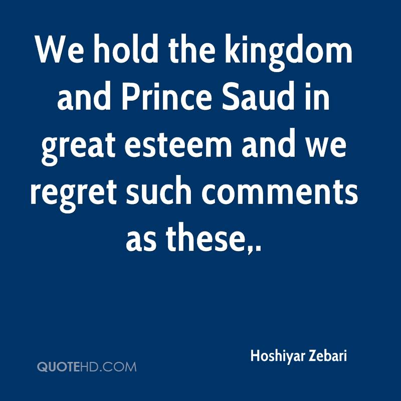 We hold the kingdom and Prince Saud in great esteem and we regret such comments as these.