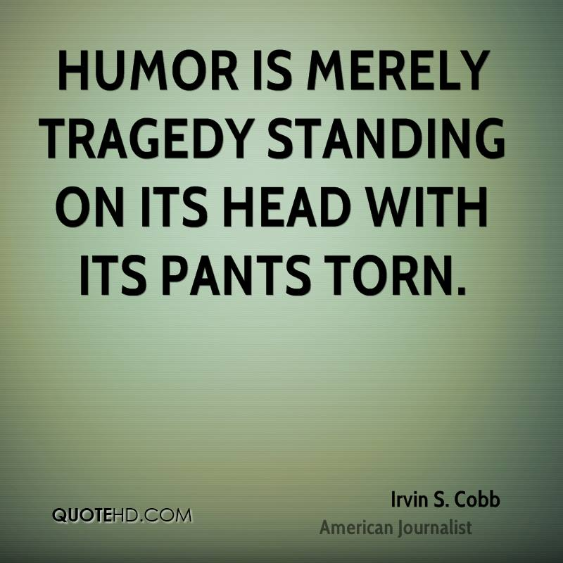 Humor is merely tragedy standing on its head with its pants torn.