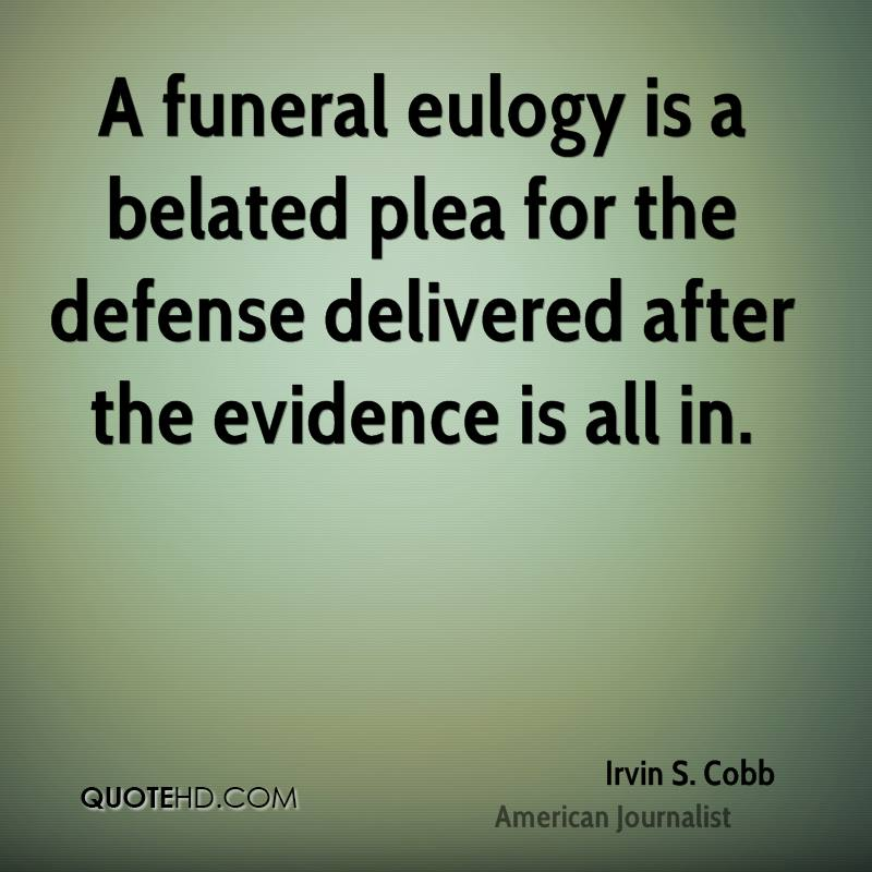 A funeral eulogy is a belated plea for the defense delivered after the evidence is all in.