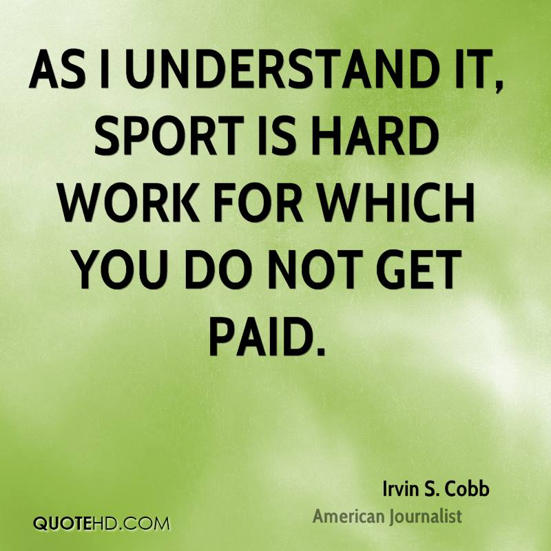 As I understand it, sport is hard work for which you do not get paid.