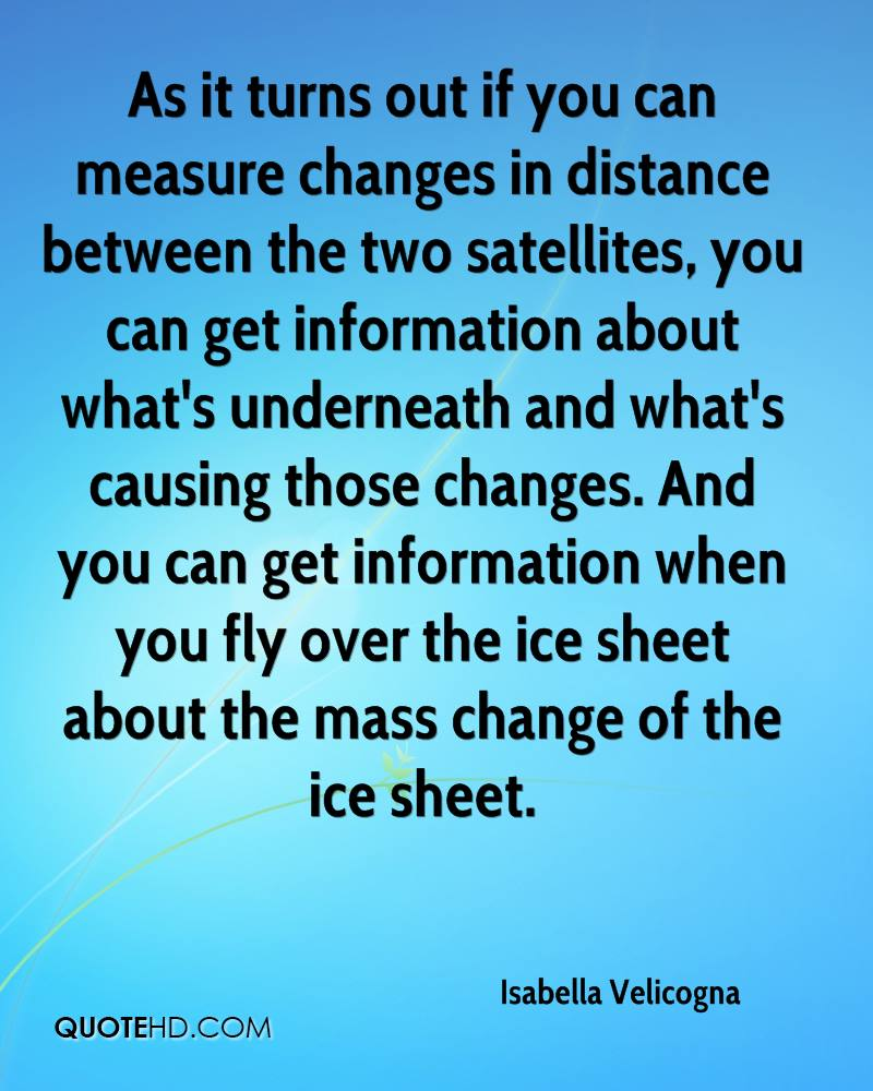 As it turns out if you can measure changes in distance between the two satellites, you can get information about what's underneath and what's causing those changes. And you can get information when you fly over the ice sheet about the mass change of the ice sheet.