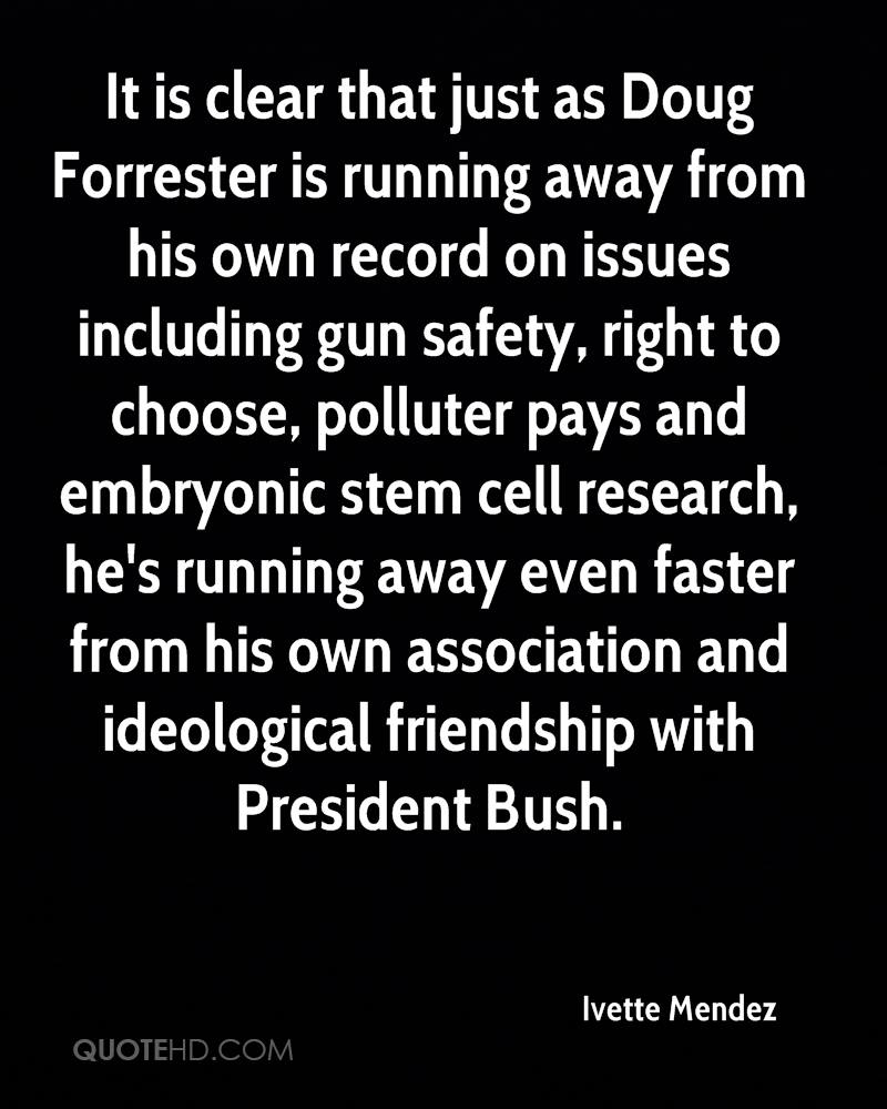 It is clear that just as Doug Forrester is running away from his own record on issues including gun safety, right to choose, polluter pays and embryonic stem cell research, he's running away even faster from his own association and ideological friendship with President Bush.