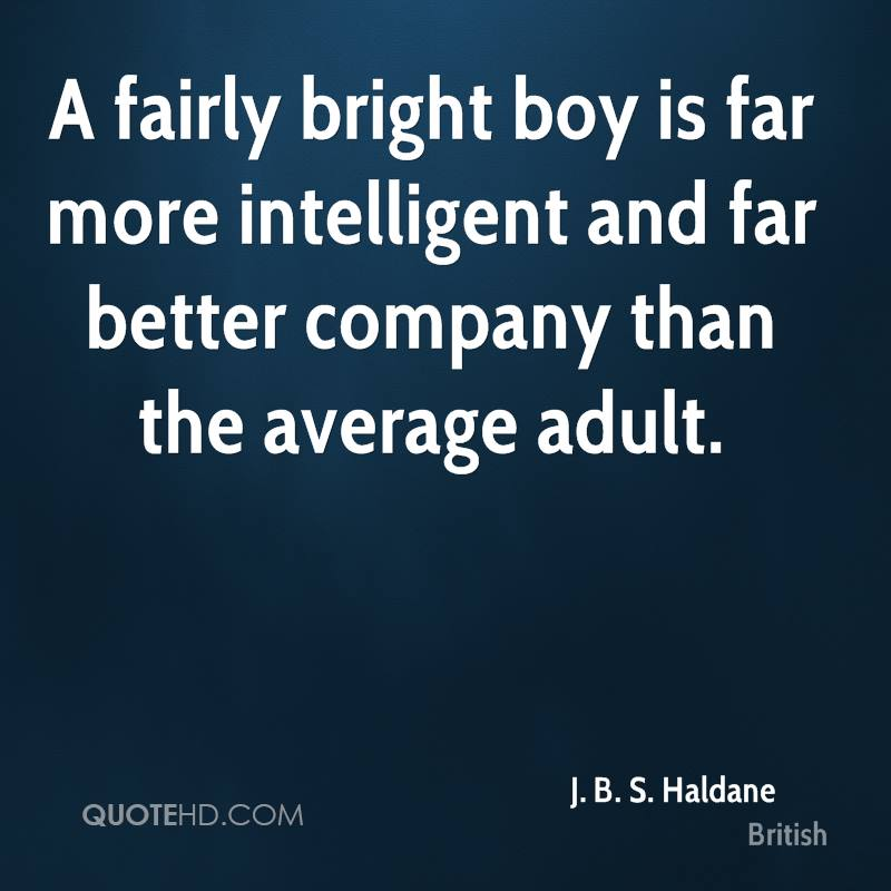 A fairly bright boy is far more intelligent and far better company than the average adult.
