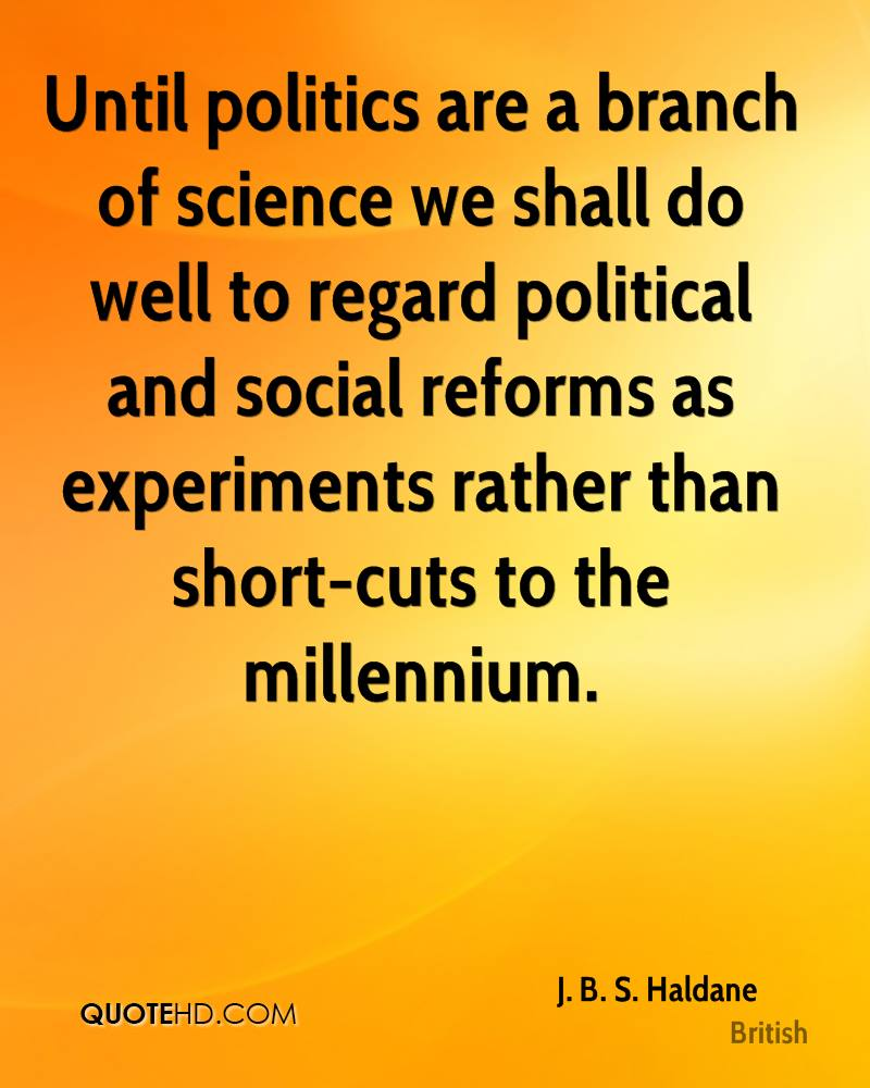 Until politics are a branch of science we shall do well to regard political and social reforms as experiments rather than short-cuts to the millennium.