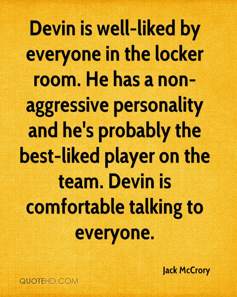 Devin is well-liked by everyone in the locker room. He has a non-aggressive personality and he's probably the best-liked player on the team. Devin is comfortable talking to everyone.