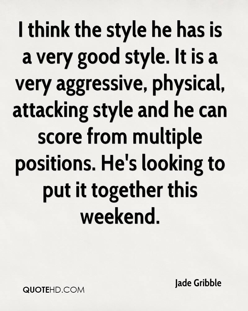 I think the style he has is a very good style. It is a very aggressive, physical, attacking style and he can score from multiple positions. He's looking to put it together this weekend.