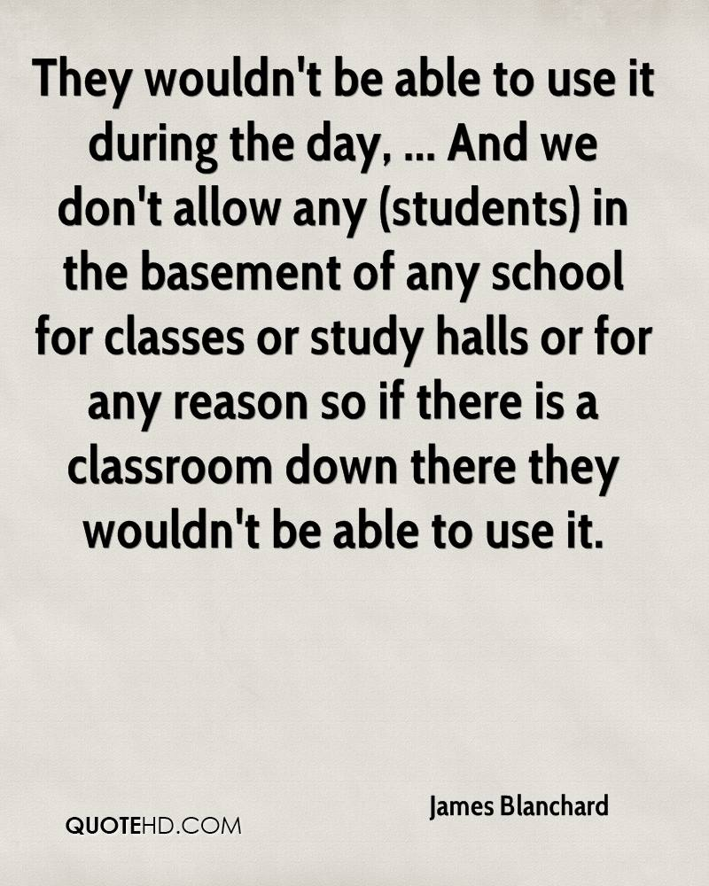 They wouldn't be able to use it during the day, ... And we don't allow any (students) in the basement of any school for classes or study halls or for any reason so if there is a classroom down there they wouldn't be able to use it.