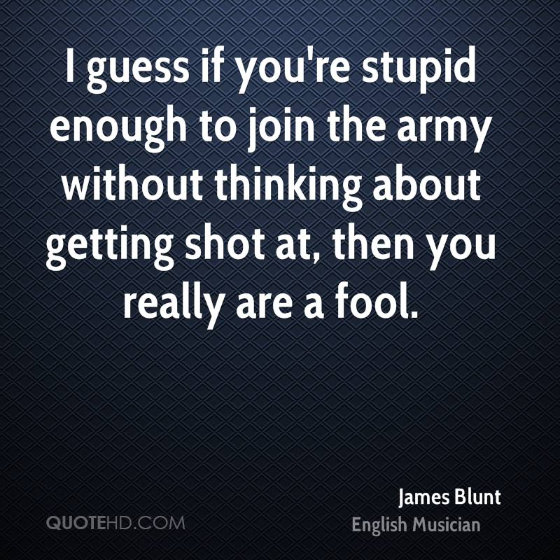 I guess if you're stupid enough to join the army without thinking about getting shot at, then you really are a fool.