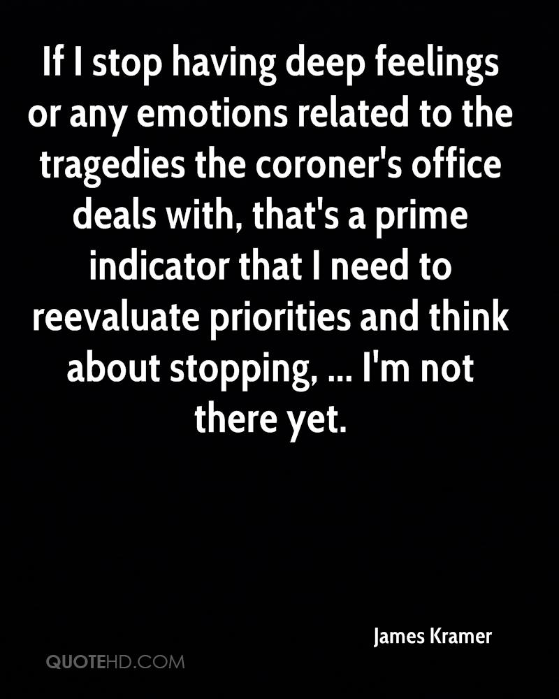 If I stop having deep feelings or any emotions related to the tragedies the coroner's office deals with, that's a prime indicator that I need to reevaluate priorities and think about stopping, ... I'm not there yet.